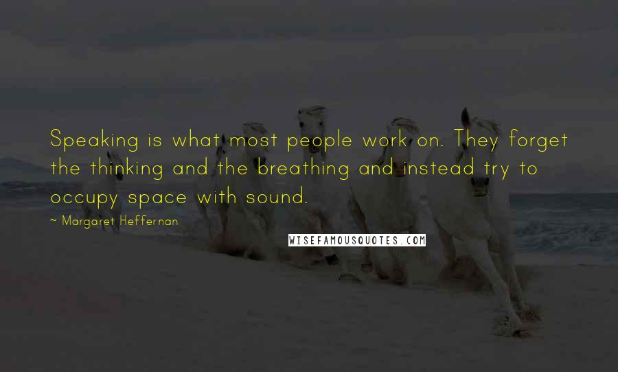 Margaret Heffernan quotes: Speaking is what most people work on. They forget the thinking and the breathing and instead try to occupy space with sound.