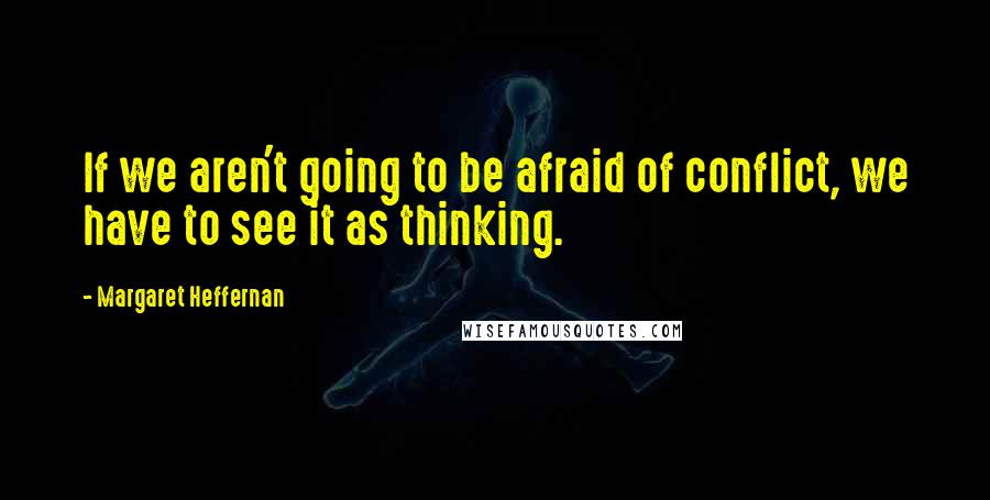 Margaret Heffernan quotes: If we aren't going to be afraid of conflict, we have to see it as thinking.