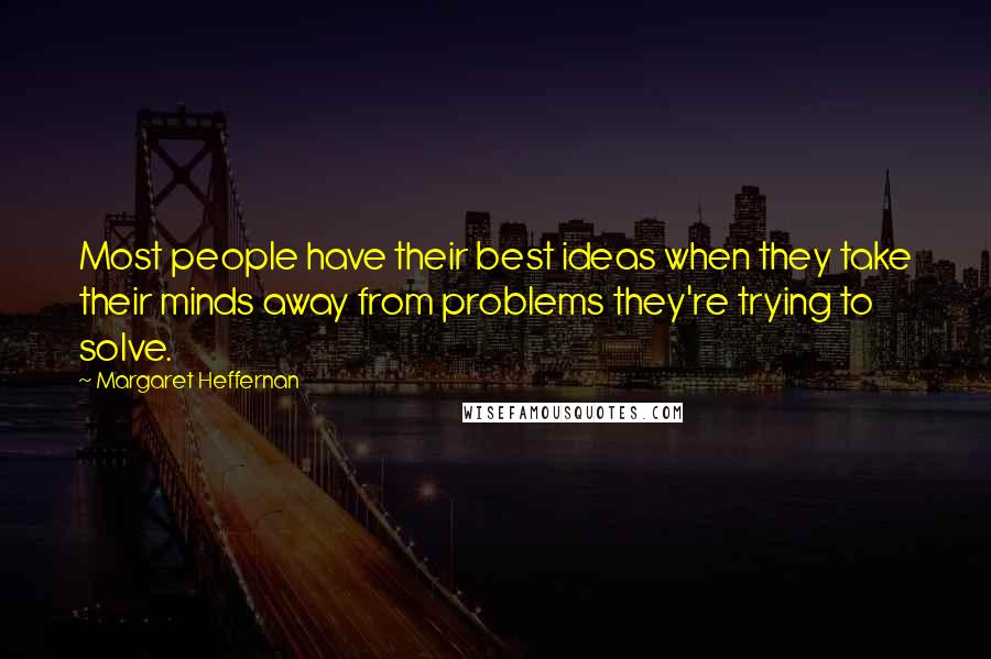 Margaret Heffernan quotes: Most people have their best ideas when they take their minds away from problems they're trying to solve.