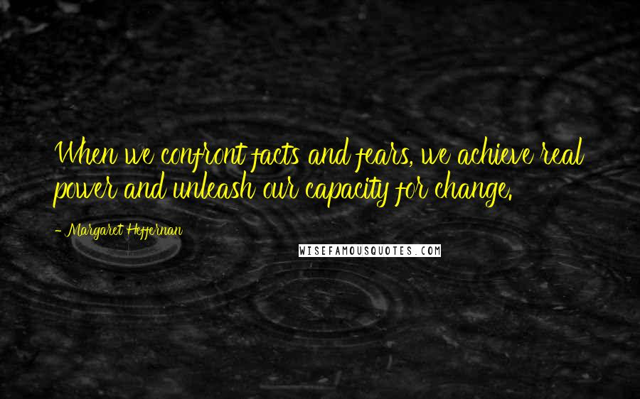 Margaret Heffernan quotes: When we confront facts and fears, we achieve real power and unleash our capacity for change.