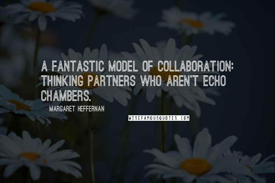 Margaret Heffernan quotes: A fantastic model of collaboration: thinking partners who aren't echo chambers.