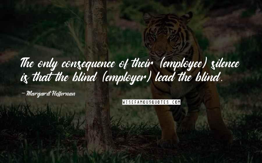 Margaret Heffernan quotes: The only consequence of their (employee) silence is that the blind (employer) lead the blind.