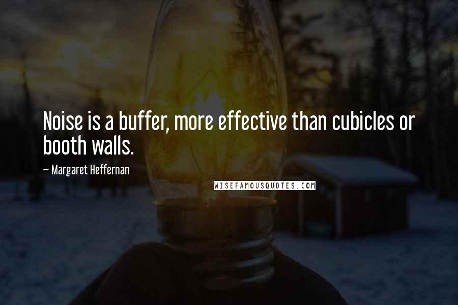 Margaret Heffernan quotes: Noise is a buffer, more effective than cubicles or booth walls.