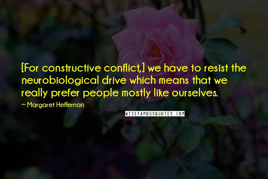 Margaret Heffernan quotes: [For constructive conflict,] we have to resist the neurobiological drive which means that we really prefer people mostly like ourselves.