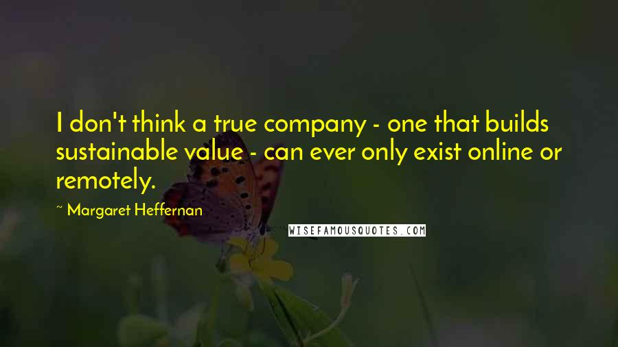Margaret Heffernan quotes: I don't think a true company - one that builds sustainable value - can ever only exist online or remotely.