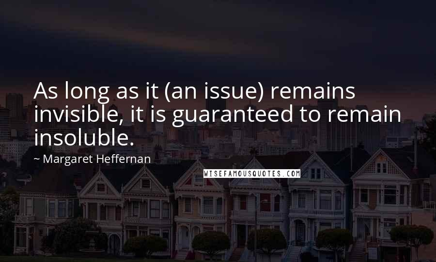 Margaret Heffernan quotes: As long as it (an issue) remains invisible, it is guaranteed to remain insoluble.