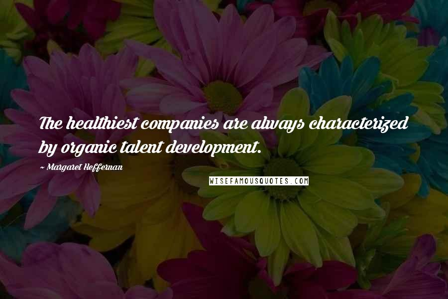 Margaret Heffernan quotes: The healthiest companies are always characterized by organic talent development.