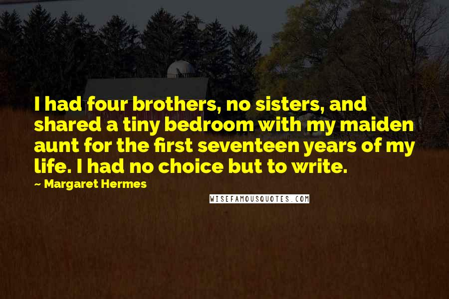 Margaret Hermes quotes: I had four brothers, no sisters, and shared a tiny bedroom with my maiden aunt for the first seventeen years of my life. I had no choice but to write.