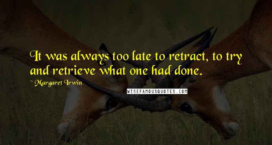 Margaret Irwin quotes: It was always too late to retract, to try and retrieve what one had done.