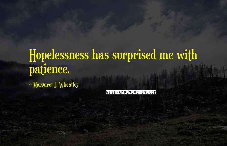 Margaret J. Wheatley quotes: Hopelessness has surprised me with patience.
