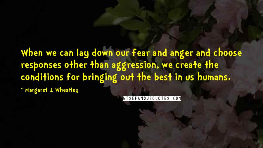 Margaret J. Wheatley quotes: When we can lay down our fear and anger and choose responses other than aggression, we create the conditions for bringing out the best in us humans.