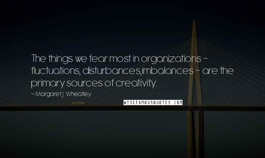Margaret J. Wheatley quotes: The things we fear most in organizations - fluctuations, disturbances,imbalances - are the primary sources of creativity.