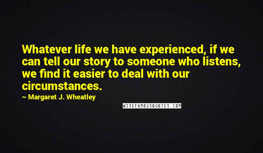 Margaret J. Wheatley quotes: Whatever life we have experienced, if we can tell our story to someone who listens, we find it easier to deal with our circumstances.