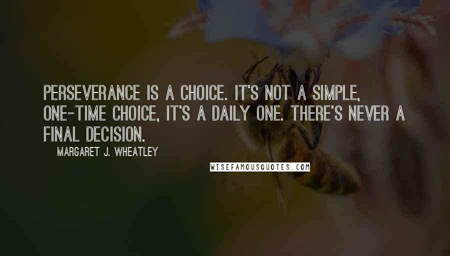 Margaret J. Wheatley quotes: Perseverance is a choice. It's not a simple, one-time choice, it's a daily one. There's never a final decision.
