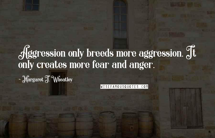 Margaret J. Wheatley quotes: Aggression only breeds more aggression. It only creates more fear and anger.