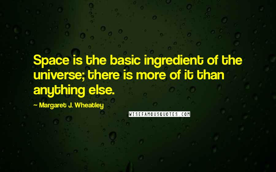 Margaret J. Wheatley quotes: Space is the basic ingredient of the universe; there is more of it than anything else.