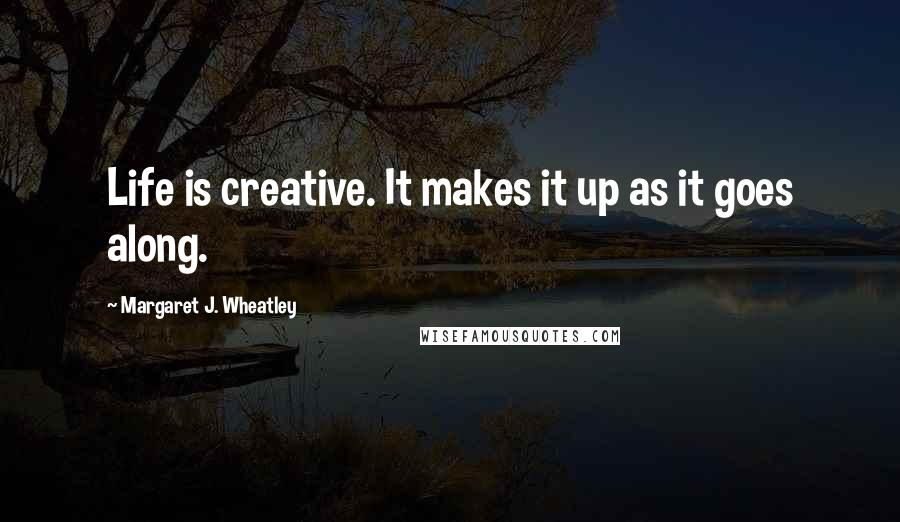 Margaret J. Wheatley quotes: Life is creative. It makes it up as it goes along.