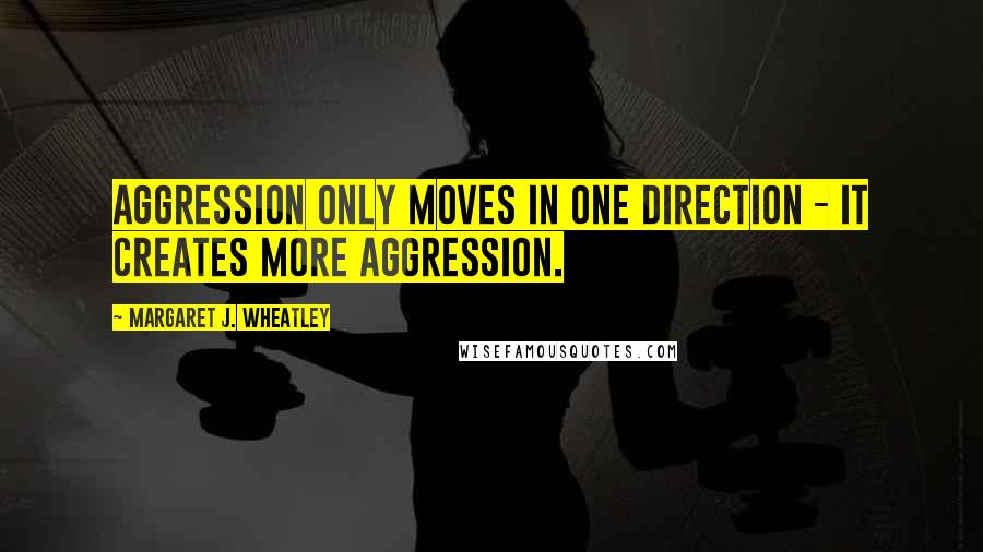 Margaret J. Wheatley quotes: Aggression only moves in one direction - it creates more aggression.