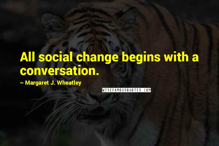 Margaret J. Wheatley quotes: All social change begins with a conversation.