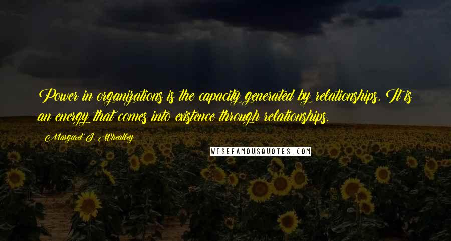Margaret J. Wheatley quotes: Power in organizations is the capacity generated by relationships. It is an energy that comes into existence through relationships.