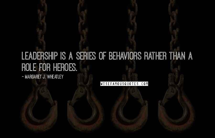 Margaret J. Wheatley quotes: Leadership is a series of behaviors rather than a role for heroes.