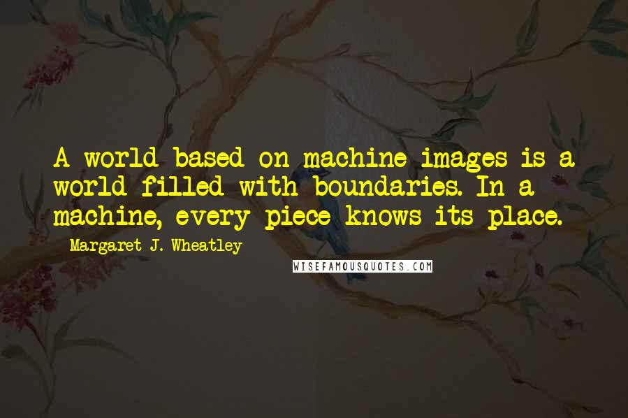 Margaret J. Wheatley quotes: A world based on machine images is a world filled with boundaries. In a machine, every piece knows its place.