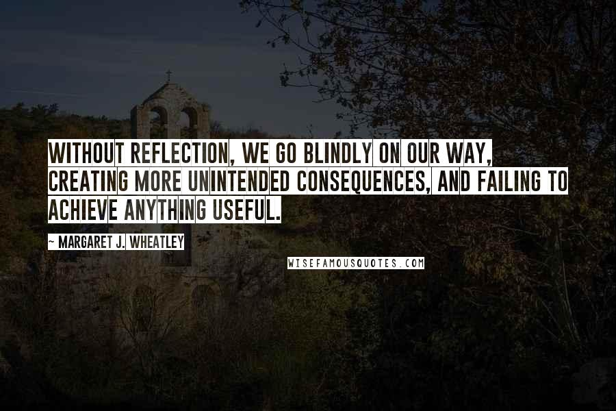 Margaret J. Wheatley quotes: Without reflection, we go blindly on our way, creating more unintended consequences, and failing to achieve anything useful.