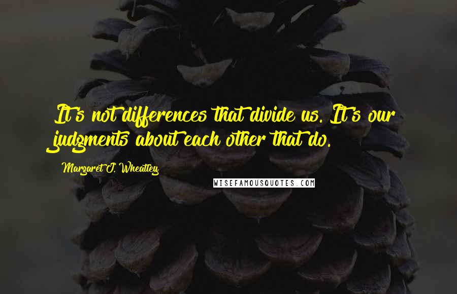 Margaret J. Wheatley quotes: It's not differences that divide us. It's our judgments about each other that do.