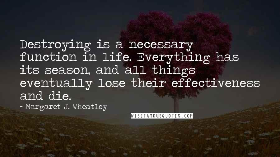 Margaret J. Wheatley quotes: Destroying is a necessary function in life. Everything has its season, and all things eventually lose their effectiveness and die.