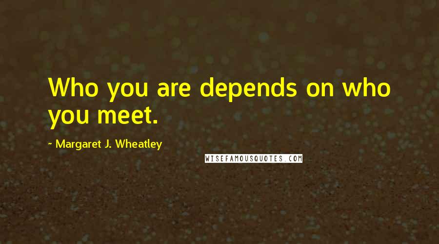 Margaret J. Wheatley quotes: Who you are depends on who you meet.