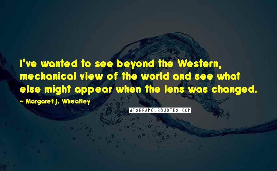 Margaret J. Wheatley quotes: I've wanted to see beyond the Western, mechanical view of the world and see what else might appear when the lens was changed.