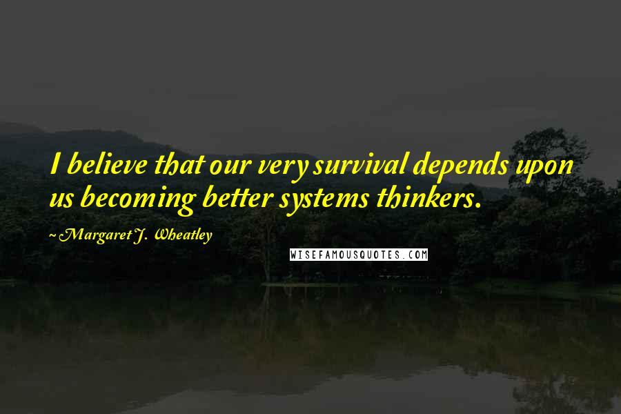 Margaret J. Wheatley quotes: I believe that our very survival depends upon us becoming better systems thinkers.