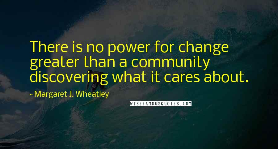 Margaret J. Wheatley quotes: There is no power for change greater than a community discovering what it cares about.