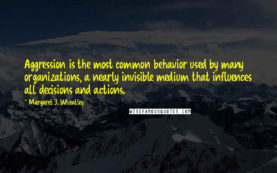 Margaret J. Wheatley quotes: Aggression is the most common behavior used by many organizations, a nearly invisible medium that influences all decisions and actions.
