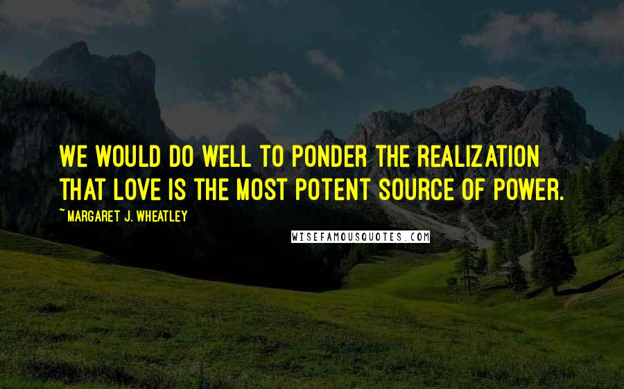 Margaret J. Wheatley quotes: We would do well to ponder the realization that love is the most potent source of power.