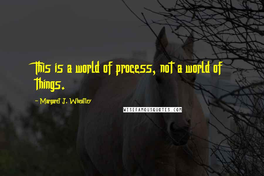 Margaret J. Wheatley quotes: This is a world of process, not a world of things.