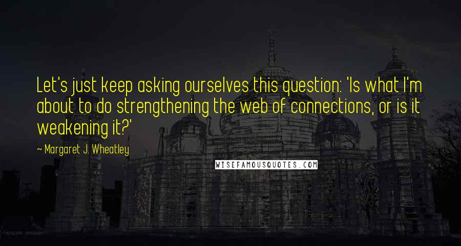 Margaret J. Wheatley quotes: Let's just keep asking ourselves this question: 'Is what I'm about to do strengthening the web of connections, or is it weakening it?'