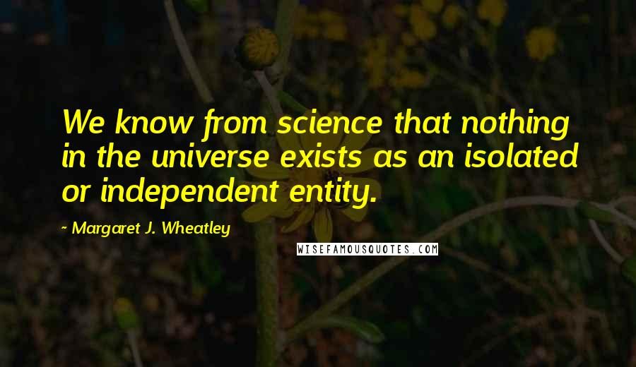 Margaret J. Wheatley quotes: We know from science that nothing in the universe exists as an isolated or independent entity.