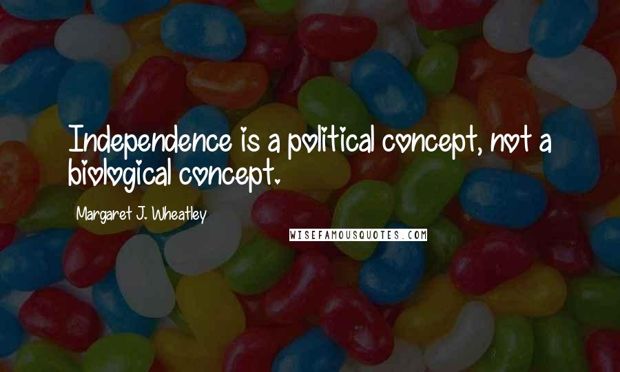 Margaret J. Wheatley quotes: Independence is a political concept, not a biological concept.