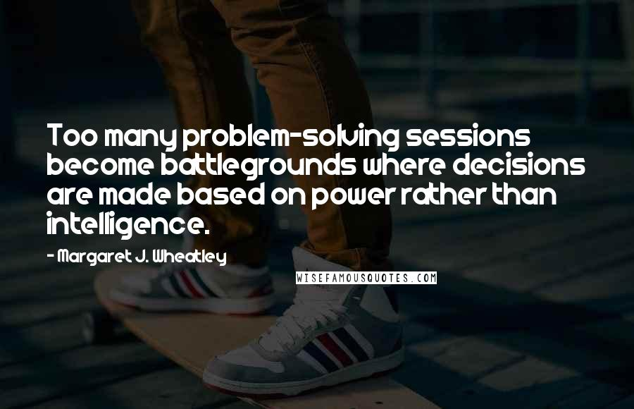 Margaret J. Wheatley quotes: Too many problem-solving sessions become battlegrounds where decisions are made based on power rather than intelligence.