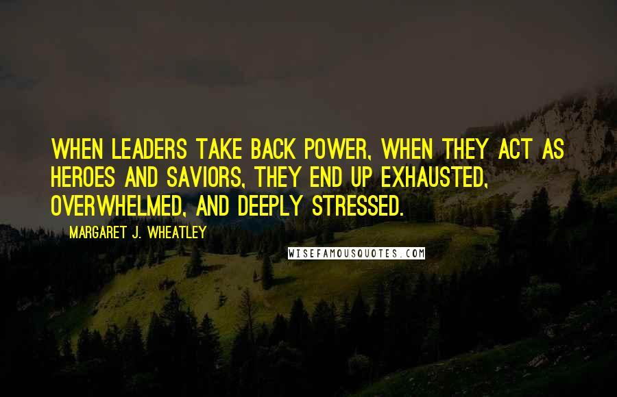 Margaret J. Wheatley quotes: When leaders take back power, when they act as heroes and saviors, they end up exhausted, overwhelmed, and deeply stressed.