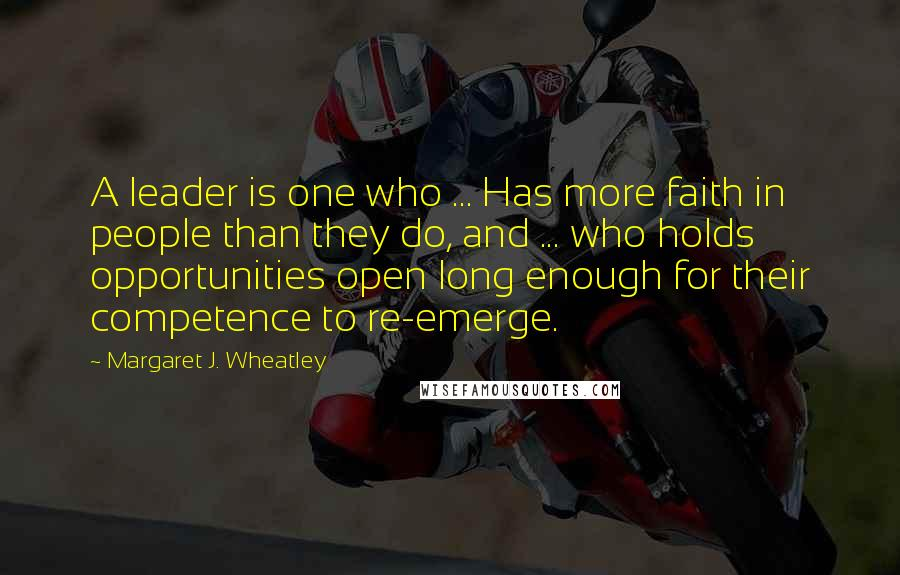 Margaret J. Wheatley quotes: A leader is one who ... Has more faith in people than they do, and ... who holds opportunities open long enough for their competence to re-emerge.