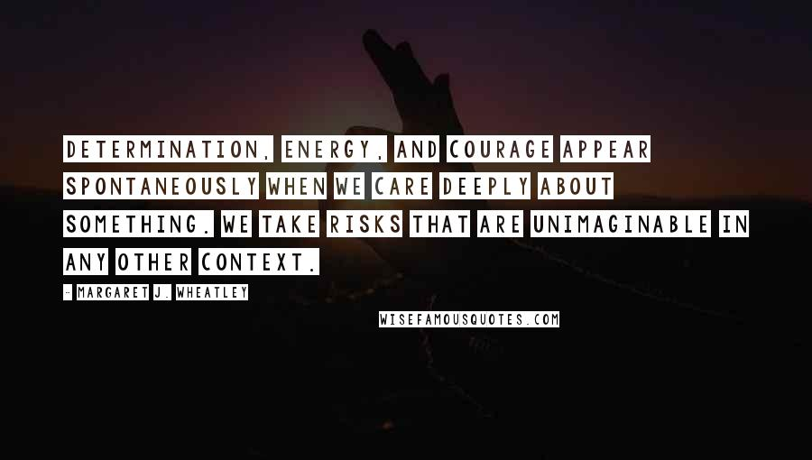 Margaret J. Wheatley quotes: Determination, energy, and courage appear spontaneously when we care deeply about something. We take risks that are unimaginable in any other context.