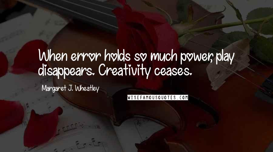 Margaret J. Wheatley quotes: When error holds so much power, play disappears. Creativity ceases.