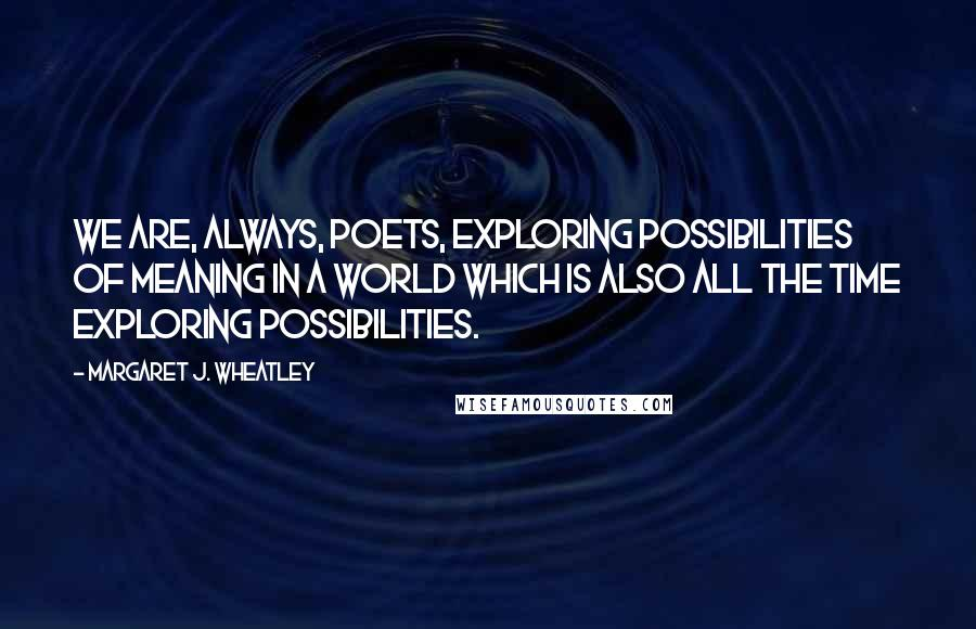 Margaret J. Wheatley quotes: We are, always, poets, exploring possibilities of meaning in a world which is also all the time exploring possibilities.