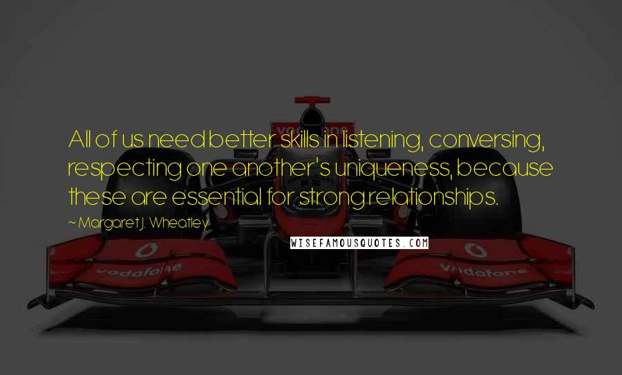 Margaret J. Wheatley quotes: All of us need better skills in listening, conversing, respecting one another's uniqueness, because these are essential for strong relationships.