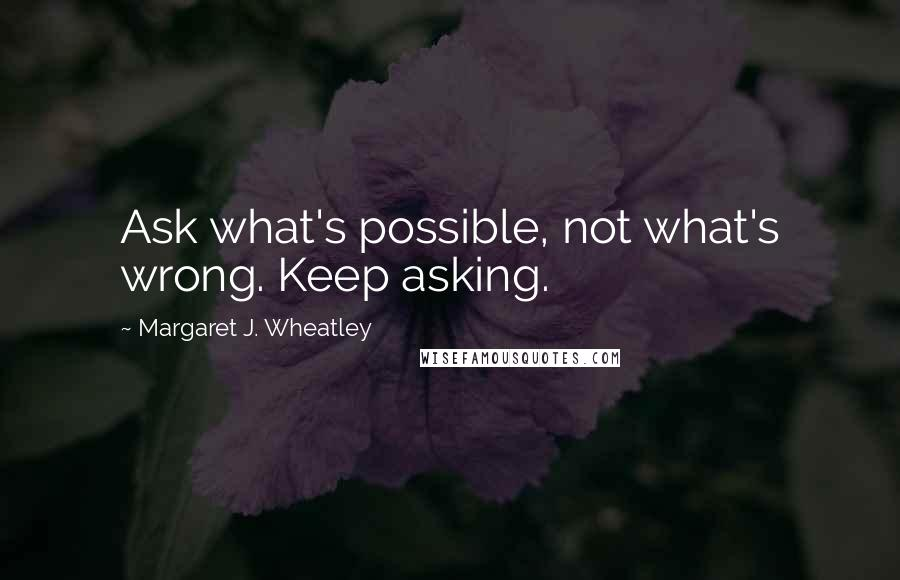 Margaret J. Wheatley quotes: Ask what's possible, not what's wrong. Keep asking.