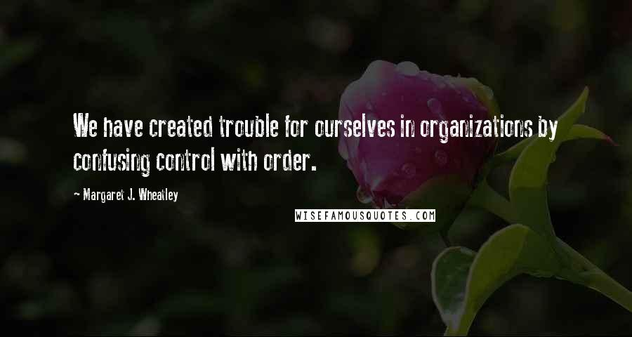 Margaret J. Wheatley quotes: We have created trouble for ourselves in organizations by confusing control with order.
