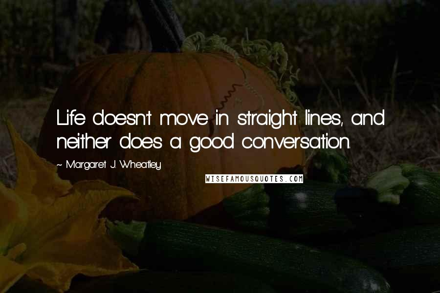 Margaret J. Wheatley quotes: Life doesn't move in straight lines, and neither does a good conversation.
