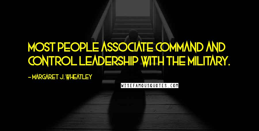 Margaret J. Wheatley quotes: Most people associate command and control leadership with the military.
